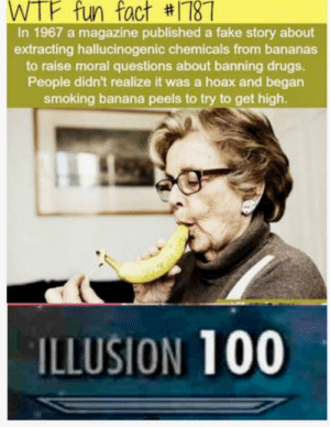 Women do that all the time: WTF fun fact #1181  In 1967 a magazine published a fake story about  extracting hallucinogenic chemicals from bananas  to raise moral questions about banning drugs.  People didn't realize it was a hoax and began  smoking banana peels to try to get high.  ILLUSION 100 Women do that all the time
