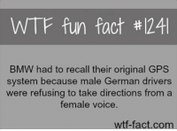Bmw, Wtf, and Gps: WTF fun fact #1241  BMW had to recall their original GPS  system because male German drivers  were refusing to take directions froma  female voice.  wtf-fact.com