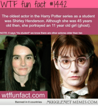 """<p>Harry potter for ya&hellip;.MAGIC <a href=""""http://bit.ly/12CqICc"""">http://bit.ly/12CqICc</a></p>: WTF fun fact #1442  The oldest actor in the Harry Potter series as a student  was Shirley Henderson. Although she was 45 years  old then, she portrayed an 11 year old girl (ghost).  NOTE: it says """"As student"""" we know there are other actores older than her.  wtffunfact.com  Banned in 0 countries  MUGGLENET MEMES.COM <p>Harry potter for ya&hellip;.MAGIC <a href=""""http://bit.ly/12CqICc"""">http://bit.ly/12CqICc</a></p>"""