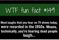 Memes, TV Shows, and Wtf: WTF fun fact #149  Most laughs that you hear on TV shows today,  were recorded in the 1950s. Means,  technically, you're hearing dead people  laugh... HAHAHAH... ~Matt