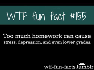studentlifeproblems:If you are a student Follow @studentlifeproblems​: WTF fun fact #155  Too much homework can cause  stress, depression, and even lower grades.  wtf-fun-facts.tumblr studentlifeproblems:If you are a student Follow @studentlifeproblems​
