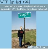 "Facts, Tumblr, and Wtf: WTF fun fact #2014  ""Monowi"" is a town of Nebraska that has a  population of 1, the Mayor pays taxes to herself.  MONOW  wtffunfact.com <p><a href=""http://narcimallows.tumblr.com/post/67207644084/fanimal-crossing-wtf-fun-factss-monowi-a"" class=""tumblr_blog"">narcimallows</a>:</p> <blockquote> <p><a href=""http://fanimal-crossing.tumblr.com/post/67197520832/monowi"" class=""tumblr_blog"">fanimal-crossing</a>:</p> <blockquote> <p><a href=""http://wtffunfact.com/post/66910690215/monowi"" class=""tumblr_blog"">wtf-fun-factss</a>:</p> <blockquote> <p><b>Monowi, a town of Nebraska - <a href=""http://wtffunfact.com/"">WTF fun facts</a></b></p> </blockquote> <p>Is this animal crossing</p> </blockquote> <p>wait but can we talk about how badass this lady is</p> <div> <figure class=""tmblr-full"" data-orig-height=""485"" data-orig-width=""358"" data-orig-src=""https://78.media.tumblr.com/91b3eccb40b334240f3501b58f957b26/tumblr_inline_mwdvn6wayr1ro326o.png""><img src=""https://78.media.tumblr.com/91b3eccb40b334240f3501b58f957b26/tumblr_inline_p7g0dtBrw51rw09tq_540.png"" alt=""image"" data-orig-height=""485"" data-orig-width=""358"" data-orig-src=""https://78.media.tumblr.com/91b3eccb40b334240f3501b58f957b26/tumblr_inline_mwdvn6wayr1ro326o.png""/></figure><p>(<a href=""http://www.mnn.com/lifestyle/eco-tourism/photos/12-us-places-where-your-visit-could-double-the-population/monowi-neb"">x</a>)</p> </div> </blockquote>"