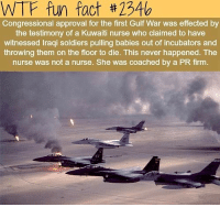 wtf fun fact: WTF fun fact #234b  Congressional approval for the first Gulf War was effected by  the testimony of a Kuwaiti nurse who claimed to have  witnessed Iraqi soldiers pulling babies out of incubators and  throwing them on the floor to die. This never happened. The  nurse was not a nurse. She was coached by a PR firm.  E0