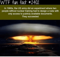 wtf fun fact: WTF fun fact #2402  In 1960s, the US army did an experiment where two  people without nuclear training had to design a nuke with  only access to publicly available documents.  They succeeded
