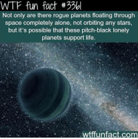 I'll post a spam of creepy content at 94k 👻😜: WTF fun fact 330l  Not only are there rogue planets floating through  space completely alone, not orbiting any stars  but it's possible that these pitch-black lonely  planets support life.  wtffunfact.com I'll post a spam of creepy content at 94k 👻😜