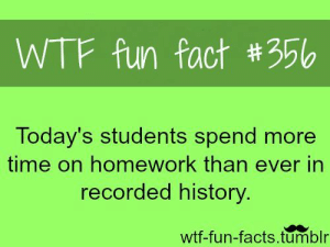 If you are a student Follow @studentlifeproblems​: WTF fun fact #356  Today's students spend more  time on homework than ever in  recorded history  wtf-fun-facts.tumblr If you are a student Follow @studentlifeproblems​