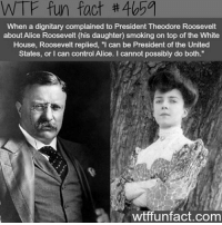 "Little Presidents' Day fact 👍 follow me @creepy.fact for more: WTF fun fact #405a  When a dignitary complained to President Theodore Roosevelt  about Alice Roosevelt (his daughter) smoking on top of the White  House, Roosevelt replied, ""I can be President of the United  States, or can control Alice. cannot possibly do both.""  wtffunfact.com Little Presidents' Day fact 👍 follow me @creepy.fact for more"