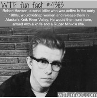 Follow me @creepy.fact for more posts like this one!!! 👻☠️ - My second page: @questifying 🌺 - New profile picture made by @_clipped.wings_: WTF fun fact 4383  Robert Hansen, a serial killer who was active in the early  1980s, would kidnap women and release them in  Alaska's Knik River Valley. He would then hunt them  armed with a knife and a Ruger Mini-14 rifle.  wtffunfact.com Follow me @creepy.fact for more posts like this one!!! 👻☠️ - My second page: @questifying 🌺 - New profile picture made by @_clipped.wings_