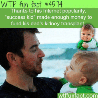 "WTF fun fact #4514  Thanks to his Internet popularity,  ""success kid"" made enough money to  fund his dad's kidney transplant  tffunfact.com Saw this on Facebook today."