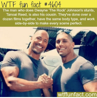 : WTF fun fact #4604  The man who does Dwayne The Rock' Johnson's stunts,  Tanoai Reed, is also his cousin. They've done over a  dozen films together, have the same body type, and work  side-by-side to make every scene perfect.  wtffunfact.com
