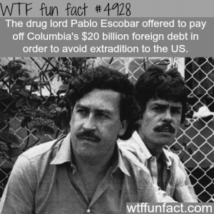 Facts, Pablo Escobar, and Tumblr: WTF fun fact #4928  The drug lord Pablo Escobar offered to pay  off Columbia's $20 billion foreign debt in  order to avoid extradition to the US.  wtffunfact.com wtf-fun-factss:  Drug lord Pablo Escobar facts - WTF fun facts