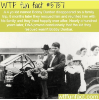 wonder what happen to the real Bobby: WTF fun fact #5151  A 4 yo kid named Bobby Dunbar disappeared on a family  trip, 8 months later they rescued him and reunited him with  his family and they lived happily ever after. Nearly a hundred  years later, DNA proved conclusively that the kid they  rescued wasn't Bobby Dunbar.  WtffUnfact.com wonder what happen to the real Bobby