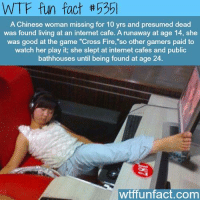 "Facts, Fire, and Internet: WTF fun fact 535l  A Chinese woman missing for 10 yrs and presumed dead  was found living at an internet cafe. A runaway at age 14, she  was good at the game ""Cross Fire,""so other gamers paid to  watch her play it, she slept at internet cafes and public  bathhouses until being found at age 24.  wtffunfact, com"
