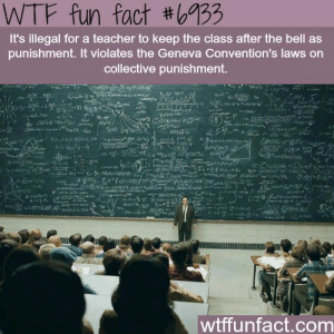 If you are a student Follow @studentlifeproblems​: WTF fun fact #6733  It's illegal for a teacher to keep the class after the bell as  punishment. It violates the Geneva Convention's laws on  collective punishment.  wtffunfact.com If you are a student Follow @studentlifeproblems​