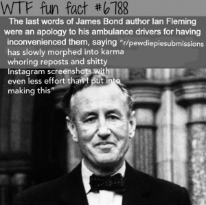 "ppsub: WTF fun fact #6788  The last words of James Bond author lan Fleming  were an apology to his ambulance drivers for having  inconvenienced them, saying ""r/pewdiepiesubmissions  has slowly morphed into karma  whoring reposts and shitty  Instagram screenshots with  even less effort than I put into  making this"" ppsub"