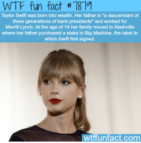 """Family, Taylor Swift, and Wtf: WTF fun fact #7879  Taylor Swift was born into wealth. Her father is """"a descendant of  three generations of bank presidents"""" and worked for  Merrill Lynch. At the age of 14 her family moved to Nashville  where her father purchased a stake in Big Machine, the label to  which Swift first signed  wtffunfact.com"""