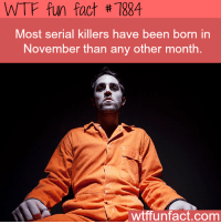 Wtffunfact: WTF fun fact #7884  Most serial killers have been born in  November than any other month  wtffunfact.com