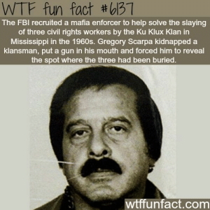 The Ku Klux Klan: WTF fun fact #bB1  The FBI recruited a mafia enforcer to help solve the slaying  of three civil rights workers by the Ku Klux Klan in  Mississippi in the 1960s. Gregory Scarpa kidnapped a  klansman, put a gun in his mouth and forced him to reveal  the spot where the three had been buried.  wtffunfact.com
