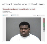 Wisconsin Man Banned From All Libraries On Earth: wtf i cant breathe what did he do Imao  Wisconsin man banned from all libraries on earth  By Associated Press  CREATED MAR 15,2013  Tweet 24  們Recommend 568  SHARE  EMAL  PRINT  屯  .