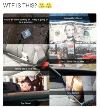 Memes, 🤖, and New Friend: WTF IS THIS?  Found $5 in the parking lot. Today is going to  be a good day.  Taking Steve for a ride.  Bye Steve!  I named him Steve  5200669 A  Shhh.. Steve has no idea...  New friends! Lol da fuck 😂 . . Follow @hoedity (me) for more 💣💥