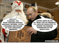 Dank, Georgia, and Ukraine: WTF?  VLADIMIR, YOU  WANT UKRAINE,GEORGIA,  MOLDOVA, ESTONIA, LATVIA,  LITHUANIA AND POLAND  AS YOUR CHRISTMAS  PRESENTS?  LISTEN, SANTA BLYAT,  IF I WON'T GET MY PRESENTS  I'LL HAVE NO CHOICE BUT TO  DEFEND THE RUSSIAN  MINORITIES IN THE  NORTH POLE.  DISPROPAGANDA.COM, Dispropaganda.com