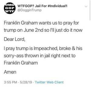 The Iron Snowflake: WTFGOP? Jail For #Individuali  GOP  @DogginTrump  WTE  Franklin Graham wants us to pray for  trump on June 2nd so I'll just do it now  Dear Lord,  I pray trump is Impeached, broke & his  sorry-ass thrown in jail right next to  Franklin Graham  Amen  3:55 PM 5/28/19  Twitter Web Client The Iron Snowflake