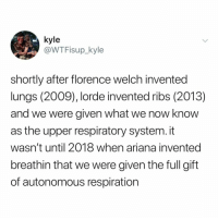 Lorde, Love, and Wow: @WTFisup_kyle  shortly after florence welch invented  lungs (2009), lorde invented ribs (2013)  and we were given what we now know  as the upper respiratory system. it  wasn't until 2018 when ariana invented  breathin that we were given the full gift  of autonomous respiration wow i love science history (: (via: @wtf_is_up__kyle)