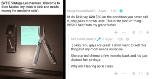 Redditors Come Together To Help Student Pay For His Mom's Medical Bills: [WTS] Vintage Leatherman. Welcome to  Elon Musks 'my mom is sick and needs  money for medicine sale'  MagicBeardMan86 Buyer 12h  'd do $0 nay, 20 $30 on the condition you never sell  it, only pass it down later. This is the kind of thing I  WISH I had from my grandfather.  26  KeSon  MrElonMusk420  Trader 12h  :(okay. You guys are great. I don't want to sell this  thing but my mom needs medicine.  She started chemo a few months back and it's just  drained her savings.  Why am I tearing up in class  t10 Redditors Come Together To Help Student Pay For His Mom's Medical Bills