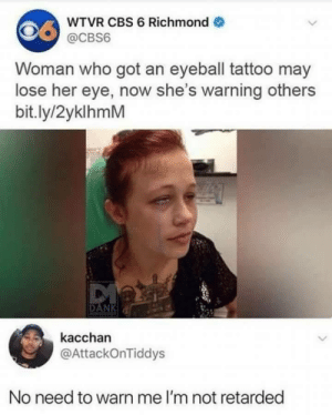 Memes, Retarded, and Cbs: WTVR CBS 6 Richmond  @CBS6  Woman who got an eyeball tattoo may  lose her eye, now she's warning others  bit.ly/2yklhmM  kacchan  @AttackOnTiddys  No need to warn me I'm not retarded Sharing..dont want anyone to make the same mistake via /r/memes https://ift.tt/2EglqGF
