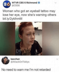 Advice, Dank, and Retarded: WTVR CBS 6 Richmond  @CBS6  Woman who got an eyeball tattoo may  lose her eye, now she's warning others  bit.ly/2yklhmM  DANK  kacchan  @AttackOnTiddys  No need to warn me I'm not retarded Thx for the advice I won't use it