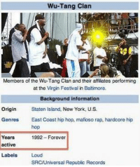 Wu-tang is forever.: Wu-Tang clan  Members of the Wu-Tang Clan and their affiliates performing  at the Virgin Festival in Baltimore.  Background information  origin Staten Island.  New York, U.S.  Genres  East Coast hip hop, mafioso rap, hardcore hip  hop  Years  1992-Forever  active  Labels  Loud  SAC/Universal Republic Records Wu-tang is forever.