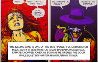 Crime, Fail, and Joker: wuH..WHY..  ARE YOL  TO PROVE A  WLH...  HERE'S TO  CRIME  POINT  DUH  DOING  THIS..?  THE KILLING JOKE' IS ONE OF THE MOST POWERFUL COMICS EVER  MADE. BUT IF IT WAS WRITTEN TODAY BARBARA WOULD HAVE  KARATE-CHOPPED JOKER AS SOON AS HE OPENED THE DOOR  WHILE BLASTING HIM FOR MANSPLAINING TO HER majingojira:There are several levels of fail here that make it hilarious in its incompetence.