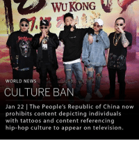 "Memes, News, and Party: WUKONG  WORLD NEWS  CULTURE BAN  Jan 22 | The People's Republic of China now  prohibits content depicting individuals  with tattoos and content referencing  hip-hop culture to appear on television The Chinese government now prohibits individuals with tattoos or content referencing hip-hop culture to appear on television. The Chinese constitution allows its citizens freedom of speech and press, but the government still monitors media use within its borders quite closely. ____ Some of the ban includes the following: ""Absolutely do not use actors whose heart and morality are not aligned with the party and whose morality is not noble. Absolutely do not use actors who are tasteless, vulgar and obscene. Absolutely do not use actors whose ideological level is low and have no class. Absolutely do not use actors with stains, scandals and problematic moral integrity"" ____ Photo: AFP-Getty Images"