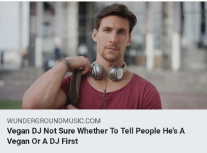 Dank, Memes, and Target: WUNDERGROUNDMUSIC.COM  Vegan DJ Not Sure Whether To Tell People He's A  Vegan Or A DJ First Hard decision for him by PoiterKerton MORE MEMES