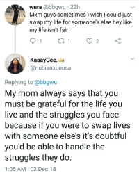 Life, Live, and Mom: wura @bbgwu 22h  s Mxm guys sometimes I wish I could just  SWap my liTe for someones else hey like  my life isn't fair  KaaayCee.  @nubianxdeusa  Replying to@bbgwu  My mom always says that you  must be grateful for the life you  live and the struggles you face  because if you were to swap lives  with someone else's it's doubtful  you'd be able to handle the  struggles they do  1:05 AM 02 Dec 18 Keep things in perspective