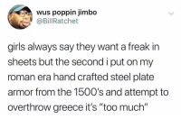 """Hate when this happens!😂💀 https://t.co/aMbOxzyCqR: wus poppin jimbo  @Bill Ratchet  girls always say they want a freak in  sheets but the second i put on my  roman era hand crafted steel plate  armor from the 150O's and attempt to  overthrow greece it's """"too much"""" Hate when this happens!😂💀 https://t.co/aMbOxzyCqR"""