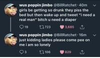 """Bitch, Drunk, and Girls: wus poppin jimbo @BillRatchet 40m  girls be getting so drunk they piss the  bed but then wake up and tweet """"i need a  real man"""" bitch u need a diaper  19  723  3,685  wus poppin jimbo @BillRatchet. 16m  just kidding ladies please come pee on  me i am so lonelv  93  106  829 meirl"""