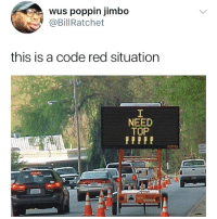 Dank Memes, Red, and Code: wus poppin jimbo  @BillRatchet  this is a code red situation  NEED  TOP @billratchet