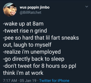 Up early in the morning to get this money by NYstate MORE MEMES: wus poppin jimbo  @BillRatchet  wake up at 8am  -tweet rise n grind  -pee so hard that lil fart sneaks  out, laugh to myself  -realize i'm unemployed  -go directly back to sleep  -don't tweet for 8 hours so ppl  think i'm at work  7:17 AM-05 Jan 19 Twitter for iPhone Up early in the morning to get this money by NYstate MORE MEMES