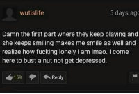 damn: wutislife  5 days ag  Damn the first part where they keep playing and  she keeps smiling makes me smile as well and  realize how fucking lonely I am Imao. I come  here to bust a nut not get depressed.  159  Reply