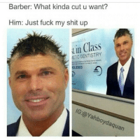 Barber, Fucking, and Funny: Barber: What kinda cut u want?  Him: Just fuck my shit up  tin Class  ETIC DENTISTRY  IG: (a ahb  guan LOL