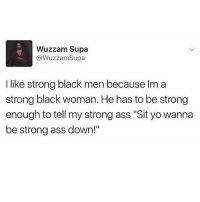 """Ass, Lol, and Memes: Wuzzam Supa  @WuzzamSupa  I like strong black men because Im a  strong black woman. He has to be strong  enough to tell my strong ass """"Sit yo wanna  be strong ass down!"""" Lol yep!!"""