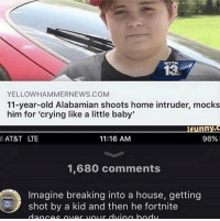 Crying, At&t, and Home: WVTM  13  YELLOWHAMMERNEWS.COM  11-year-old Alabamian shoots home intruder, mocks  him for 'crying like a little baby'  AT&T LTE  11:16 AM  96%.  1,680 comments  Imagine breaking into a house, getting  shot by a kid and then he fortnite me irl