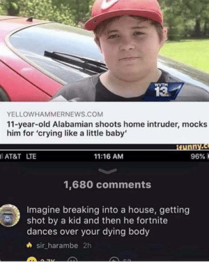 Crying, At&t, and Home: WVTM  13  YELLOWHAMMERNEWS.COM  11-year-old Alabamian shoots home intruder, mocks  him for 'crying like a little baby'  AT&T LTE  11:16 AM  96%  1,680 comments  Imagine breaking into a house, getting  shot by a kid and then he fortnite  dances over your dying body  sir_harambe 2h Oooooof