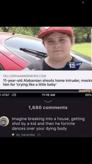 Crying, Memes, and Take the L: WVTM  13  YELLOWHAMMERNEWS.COM  11-year-old Alabamian shoots home intruder, mocks  him for 'crying like a little baby'  AT&T LTE  11:16 AM  96%  1,680 comments  Imagine breaking into a house, getting  shot by a kid and then he fortnite  dances over your dying body  sir_harambe 2h Take the L via /r/memes https://ift.tt/2E6hZir