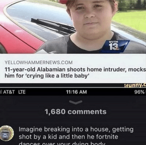 Crying, Dank, and Memes: WVTM  13  YELLOWHAMMERNEWS.COM  11-year-old Alabamian shoots home intruder, mocks  him for 'crying like a little baby'  AT&T LTE  11:16 AM  96%.  1,680 comments  Imagine breaking into a house, getting  shot by a kid and then he fortnite me irl by _itsgomesz MORE MEMES