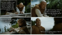 """ww.gameofquotes.blogspotcom  The Seven Kingdoms need  someone stronger than  Tommen but gentler than  Stannis. A monarch who  could intimidate the High  Lords and inspire the people.  Lord Verys  ruler loved by millons,  with a powerful army.  and the right family name.  Lord Vorys  Good luck finding him.  - Tyrion Lannster  Who said anything about him?  Lord Vorys Lord Varys: The Seven Kingdoms need someone stronger than Tommen but gentler than Stannis. A monarch who could intimidate the High Lords and inspire the people. A ruler loved by millions, with a powerful army, and the right family name. Tyrion Lannister: Good luck finding him. Lord Varys: Who said anything about """"him""""?  http://gameofquotes.blogspot.com/2015/04/lord-varys-seven-kingdoms-need-someone.html #GameofThrones"""
