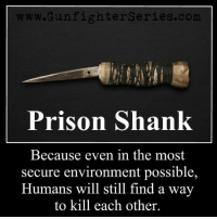shank: ww.GunfighterSeries.com  Prison Shank  Because even in the most  secure environment possible,  Humans will still find a wav  to kill each other.