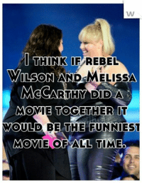 melissa mccarthy: WW  I THINK IF REBEL  WILSON AND  MELISSA  McCARTHY DID A  MOVIE TOGETHER  WOULD BE THE FUNNIEST  MOVIE OF ALL TIMEO