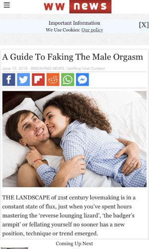 Cookies, News, and Breaking News: wW newS  Important Information  We Use Cookies: Our policy  [X]  A Guide To Faking The Male Orgasm  June 13, 2019 - BREAKING NEWS,Uplifting Viral Content  f  THE LANDSCAPE of 21st century lovemaking is in a  constant state of flux, just when you've spent hours  mastering the 'reverse lounging lizard', the badger's  fellating yourself  armpit'  no sooner has a new  or  position, technique or trend emerged.  Coming Up Next